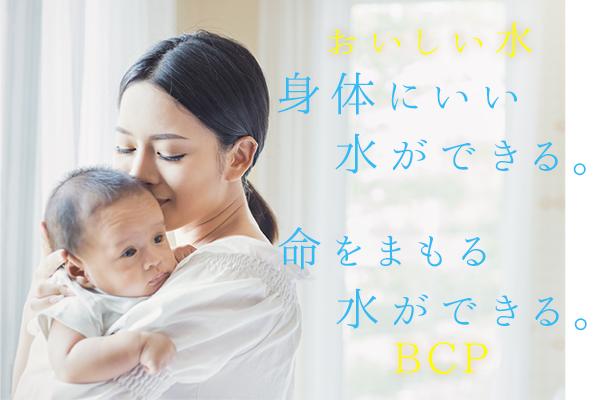 おいしい水 身体にいい水ができる。 命をまもる水ができる。 BCP