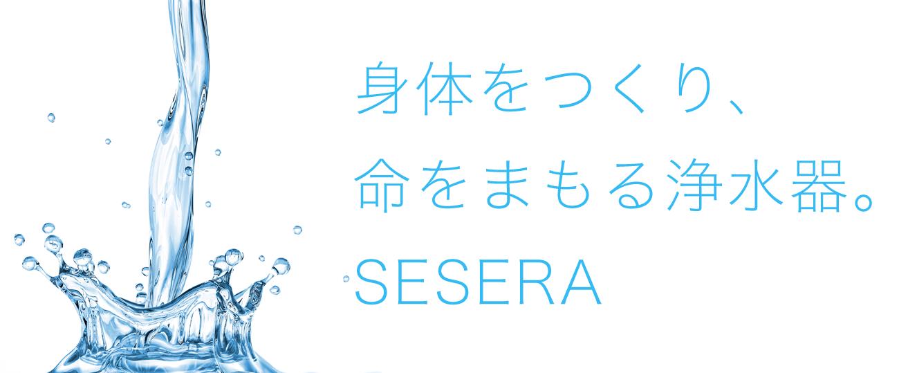 身体をつくり、 命をまもる浄水器。 SESERA
